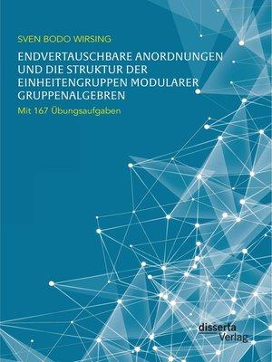 cover image of Endvertauschbare Anordnungen und die Struktur der Einheitengruppen modularer Gruppenalgebren; mit 167 Übungsaufgaben