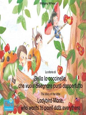 cover image of La storia di Bella la coccinella, che vuole disegnare punti dappertutto. Italiano-Inglese. / the story of the little Ladybird Marie, who wants to paint dots everythere. Italian-English!