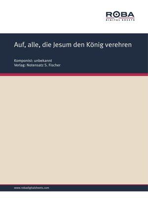 cover image of Auf, alle, die Jesum den König verehren