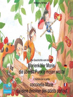 cover image of Die Geschichte vom kleinen Marienkäfer Marie, die überall Punkte malen wollte. Deutsch-Französisch. / L'histoire de la petite coccinelle Marie qui aime dessiner des points partout. Allemand-Francais.