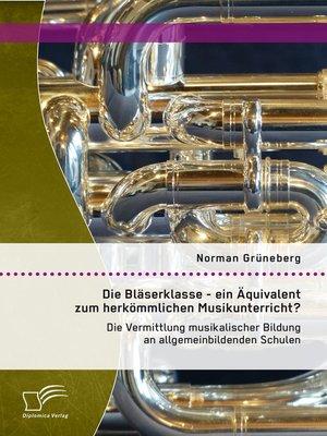 cover image of Die Bläserklasse--ein Äquivalent zum herkömmlichen Musikunterricht? Die Vermittlung musikalischer Bildung an allgemeinbildenden Schulen