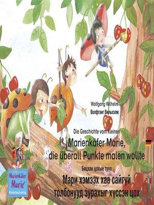 cover image of Die Geschichte vom kleinen Marienkäfer Marie, die überall Punkte malen wollte. Deutsch-Mongolisch. / Бяцхан цохын түүх Мари хэмээх хаа сайгүй толбонууд зурахыг хүссэн цох. Герман-Монгол.