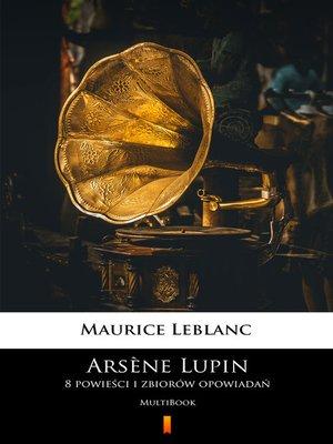 cover image of Arsène Lupin. 8 powieści i zbiorów opowiadań