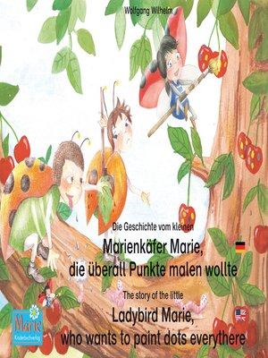 cover image of Die Geschichte vom kleinen Marienkäfer Marie, die überall Punkte malen wollte. Deutsch-Englisch / the story of the little Ladybird Marie, who wants to paint dots everythere. German-English