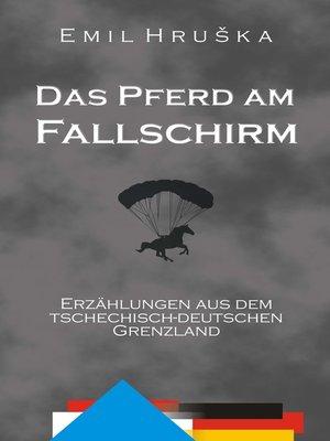cover image of Das Pferd am Fallschirm. Erzählungen aus dem tschechisch-deutschen Grenzland