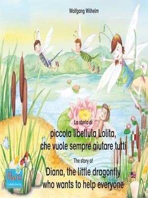 cover image of La storia di piccola libellula Lolita, che vuole sempre aiutare tutti. Italiano-Inglese. / the story of Diana, the little dragonfly who wants to help everyone. Italian-English.