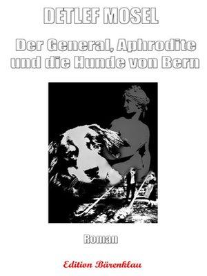 cover image of Der General, Aphrodite und die Hunde von Bern