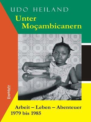 cover image of Unter Moçambicanern. Arbeit – Leben – Abenteuer 1979 bis 1985