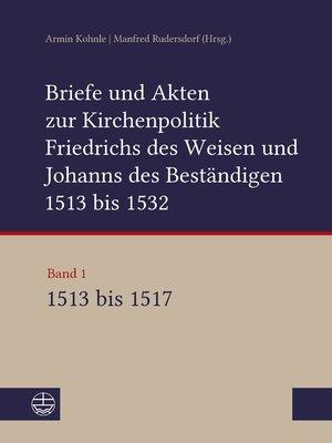 cover image of Briefe und Akten zur Kirchenpolitik Friedrichs des Weisen und Johanns des Beständigen 1513 bis 1532. Reformation im Kontext frühneuzeitlicher Staatswerdung