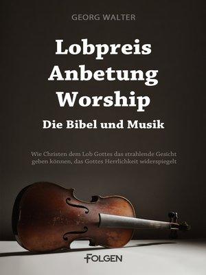 cover image of Lobpreis, Anbetung, Worship--Die Bibel und Musik