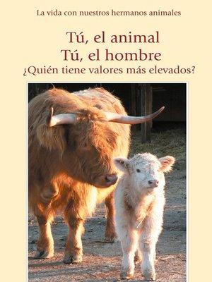 cover image of Tú, el animal. Tú el hombre. ¿Quién tiene valores más elevados?