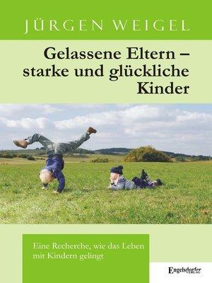 cover image of Gelassene Eltern – starke und glückliche Kinder. Eine Recherche, wie das Leben mit Kindern gelingt