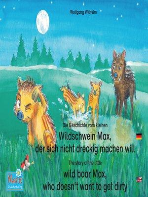cover image of Die Geschichte vom kleinen Wildschwein Max, der sich nicht dreckig machen will. Deutsch-Englisch. / the story of the little wild boar Max, who doesn't want to get dirty. German-English.