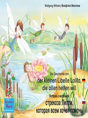cover image of Die Geschichte von der kleinen Libelle Lolita, die allen helfen will. Deutsch-Russisch / История о маленькой стрекозе Лилли которая всем хочет помочь. немецкий-Русски.