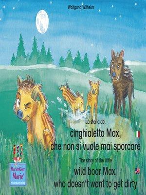 cover image of La storia del cinghialetto Max, che non si vuole mai sporcare. Italiano-Inglese. / the story of the little wild boar Max, who doesn't want to get dirty. Italian-English.