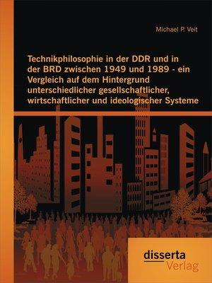 cover image of Technikphilosophie in der DDR und in der BRD zwischen 1949 und 1989--ein Vergleich auf dem Hintergrund unterschiedlicher gesellschaftlicher, wirtschaftlicher und ideologischer Systeme
