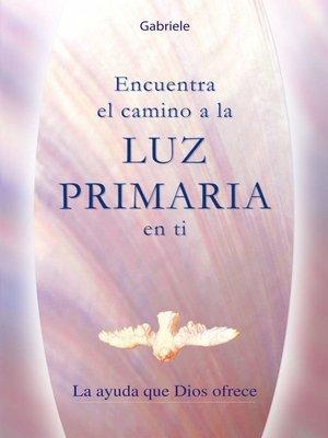 cover image of Encuentra el camino a la LUZ PRIMARIA en ti