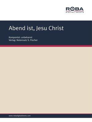 cover image of Abend ist, Jesu Christ