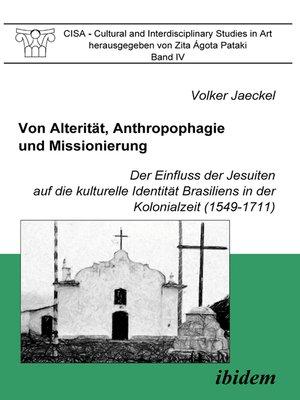 cover image of Von Alterität, Anthropophagie und Missionierung. Der Einfluss der Jesuiten auf die kulturelle Identität Brasiliens in der Kolonialzeit (1549-1711)