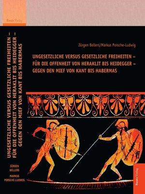 cover image of Ungesetzliche versus gesetzliche Freiheiten – für die Offenheit von Heraklit bis Heidegger – gegen den Mief von Kant bis Habermas