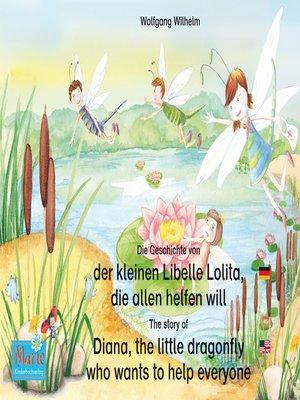 cover image of Die Geschichte von der kleinen Libelle Lolita, die allen helfen will. Deutsch-Englisch. / the story of Diana, the little dragonfly who wants to help everyone. German-English.