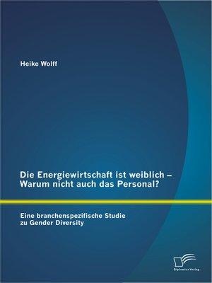 cover image of Die Energiewirtschaft ist weiblich – Warum nicht auch das Personal? Eine branchenspezifische Studie zu Gender Diversity