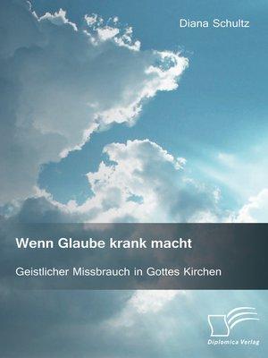 cover image of Wenn Glaube krank macht. Geistlicher Missbrauch in Gottes Kirchen