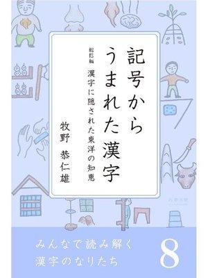 cover image of みんなで読み解く漢字のなりたち8 記号からうまれた漢字/漢字に隠された東洋の知恵: 本編