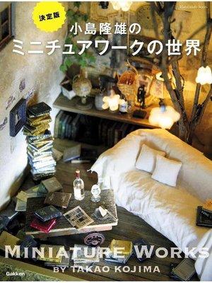 cover image of 小島隆雄のミニチュアワークの世界: 本編