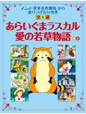 cover image of 「あらいぐまラスカル」「愛の若草物語」ほか 「世界名作劇場」から語り継ぎたい名作 全6話