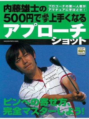 cover image of 内藤雄士の500円で必ず上手くなるアプローチショット: 本編