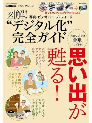 """cover image of 図解! 写真・ビデオ・テープ・レコード""""デジタル化""""完全ガイド GetNavi Lessonシリーズ: 本編"""