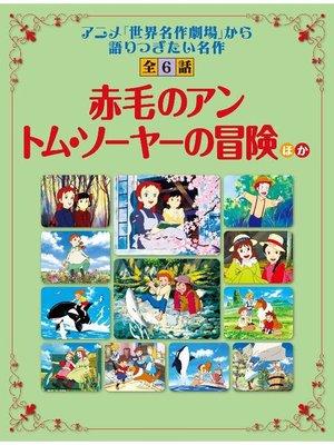 cover image of 「赤毛のアン」「トム・ソーヤーの冒険」ほか 「世界名作劇場」から語り継ぎたい名作 全6話