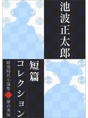 cover image of 池波正太郎短編コレクション2夢の茶屋 暗黒時代小説集: 本編