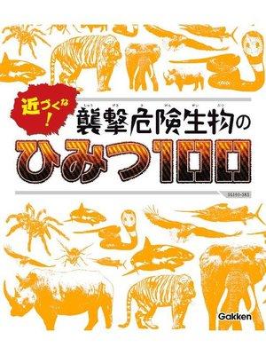 cover image of 近づくな! 襲撃危険生物のひみつ100: 本編