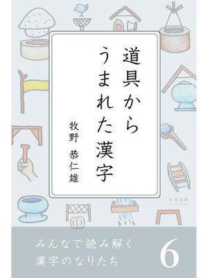 cover image of みんなで読み解く漢字のなりたち6 道具からうまれた漢字: 本編