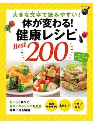 cover image of 体が変わる! 健康レシピBest200 大きな文字で読みやすい!: 本編
