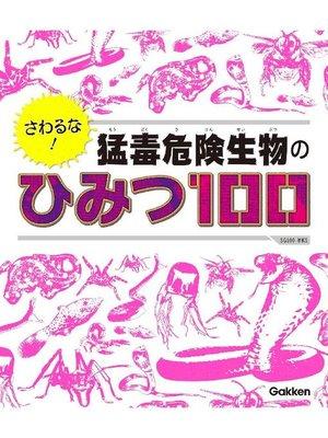 cover image of さわるな! 猛毒危険生物のひみつ100: 本編