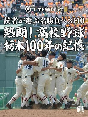 cover image of 熱闘!高校野球 栃木100年の記憶 読者が選ぶ名勝負ベスト10: 本編