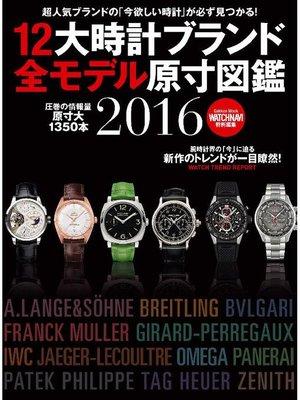 cover image of 12大時計ブランド全モデル原寸図鑑2016: 本編