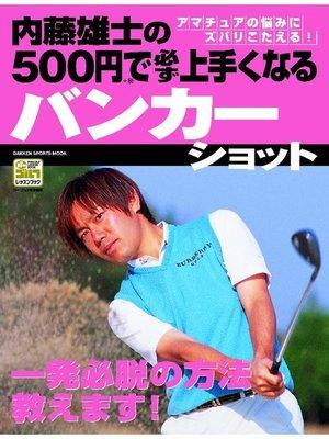 cover image of 内藤雄士の500円で必ず上手くなるバンカーショット: 本編