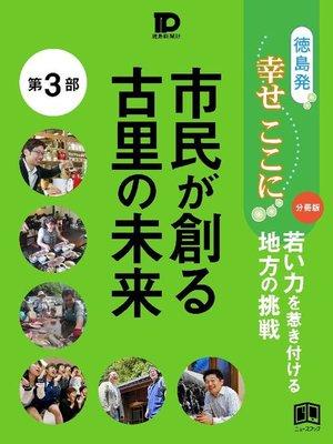cover image of 徳島発幸せここに分冊版第3部 市民が創る古里の未来: 本編