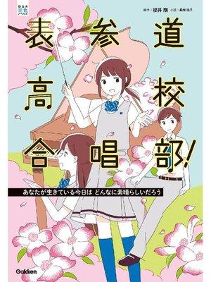 cover image of 表参道高校合唱部!あなたが生きている今日はどんなに素晴らしいだろう: 本編