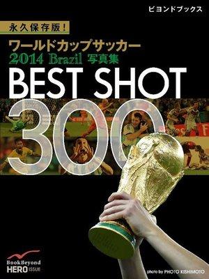 cover image of 永久保存版! ワールドカップサッカー 2014 Brazil 写真集 BEST SHOT 300: 本編