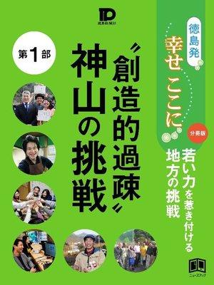 "cover image of 徳島発幸せここに分冊版第1部 ""創造的過疎""神山の挑戦: 本編"