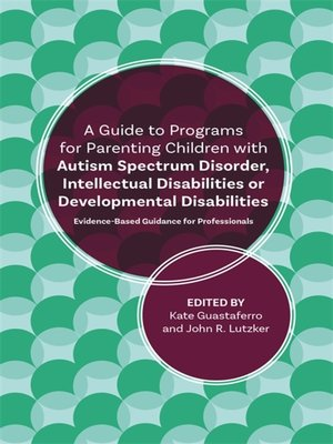 cover image of A Guide to Programs for Parenting Children with Autism Spectrum Disorder, Intellectual Disabilities or Developmental Disabilities