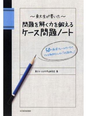 cover image of 東大生が書いた 問題を解く力を鍛えるケース問題ノート  50の厳選フレームワークで、どんな難問もスッキリ「地図化」!