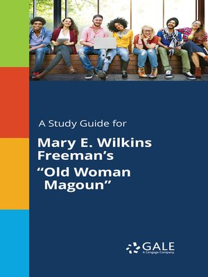 an examination of old woman magoun by mary e wilkins freeman Interpretive studies of her work can be found in clark's afterword to the revolt of mother and other stories, marjorie pryse's introduction and afterword to selected stories of mary e wilkins freeman, and leah glasser's essays discovering mary e wilkins freeman in between women and the stranger in the mirror in the massachusetts review .