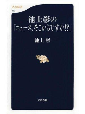 cover image of 池上彰の「ニュース、そこからですか!?」