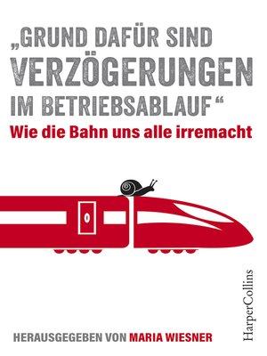 """cover image of """"Grund dafür sind Verzögerungen im Betriebsablauf""""--Wie die Bahn uns alle irre macht"""